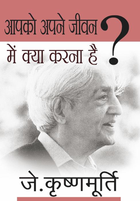 आपको अपने जीवन में क्या करना है ? जे कृष्णमूर्ति द्वारा मुफ़्त पीडीऍफ़ पुस्तक | Aapko Apne Jivan Mai Kya Karna Hai? By J Krishnamurthi PDF Book In Hindi