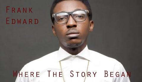 "Frank Edwards – ""Where The Story Began"" ft. Mr Noble, Nkay, Gil & Pastor Saki MP3 and Lyrics"