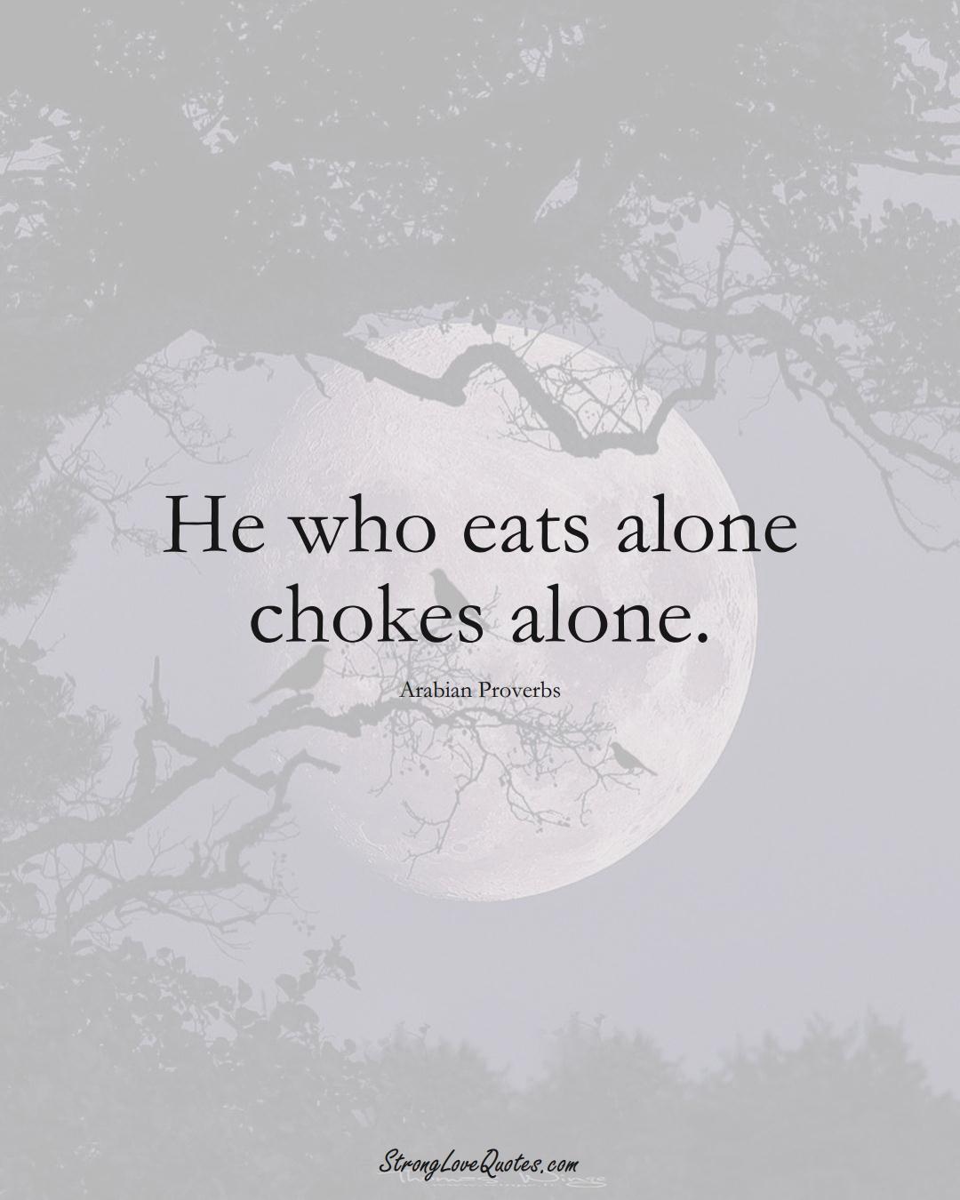 He who eats alone chokes alone. (Arabian Sayings);  #aVarietyofCulturesSayings