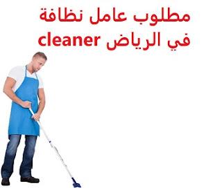 وظائف السعودية مطلوب عامل نظافة في الرياض cleaner