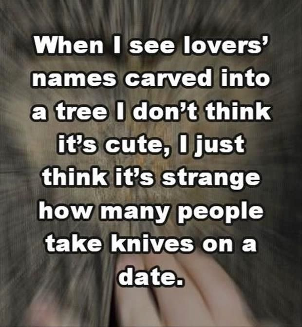 Funny Romantic Date Tree Carving Meme - When I see lovers' names carved into a tree I don't think it's cute, I just think it's strange how many people take knives on a date