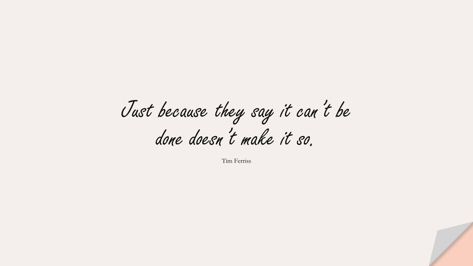 Just because they say it can't be done doesn't make it so. (Tim Ferriss);  #TimFerrissQuotes
