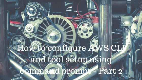 How to configure AWS CLI and tool setup using command prompt-Part 2