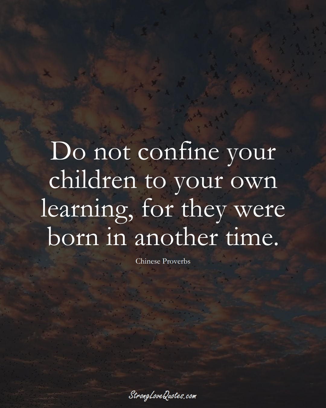 Do not confine your children to your own learning, for they were born in another time. (Chinese Sayings);  #AsianSayings
