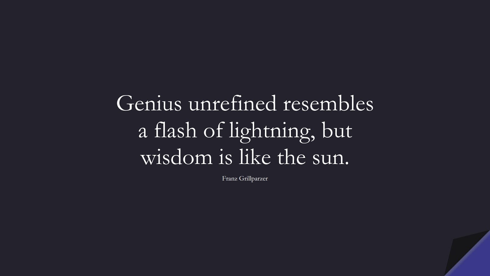 Genius unrefined resembles a flash of lightning, but wisdom is like the sun. (Franz Grillparzer);  #WordsofWisdom