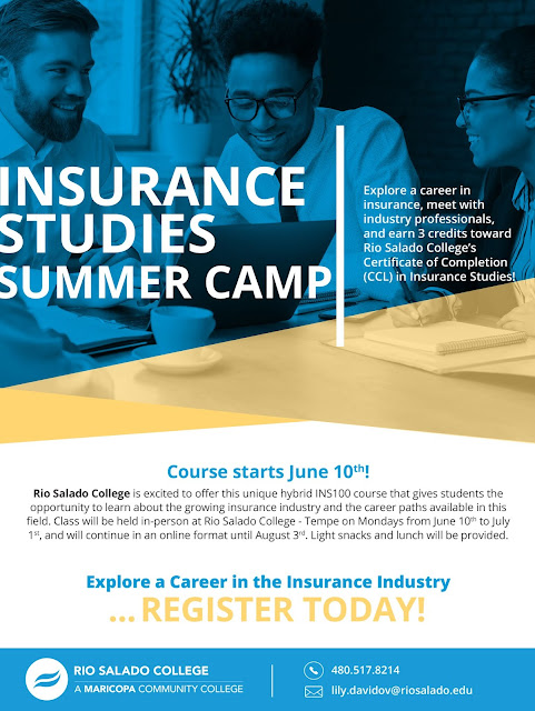 Flyer for Summer camp.  Image of a group of young people sitting around a laptop.  Text: Insurance Studies Summer Camp.  Explore a career in insurance, meet with industry professionals and earn 3 credits toward Rio Salado College's Certificate of Completion (CCL).  Course starts June 10th! Rio Salado College is excited to offer this unique hybrid INS100 course that gives students the opportunity to learn about the growing insurance industry and the career paths available in this field. Class will be held in-person at Rio Salado College - Tempe on Mondays from June 10th to July 1st, and will continue in an online format until August 3rd. Light snacks and lunch will be provided. Explore a Career in the Insurance Industry ... REGISTER TODAY!