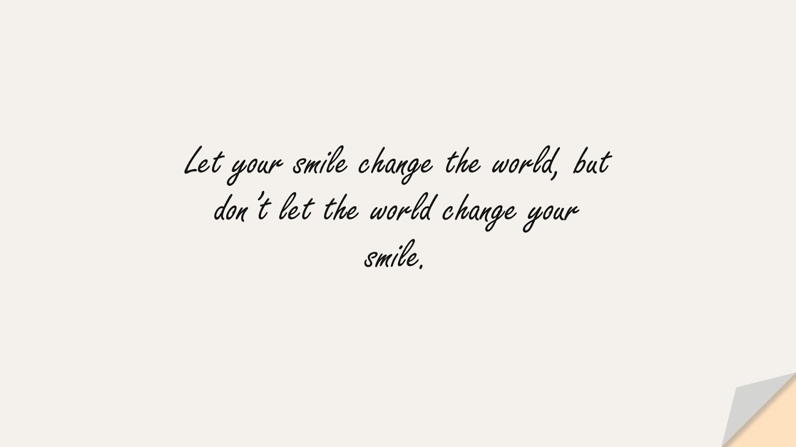 Let your smile change the world, but don't let the world change your smile.FALSE