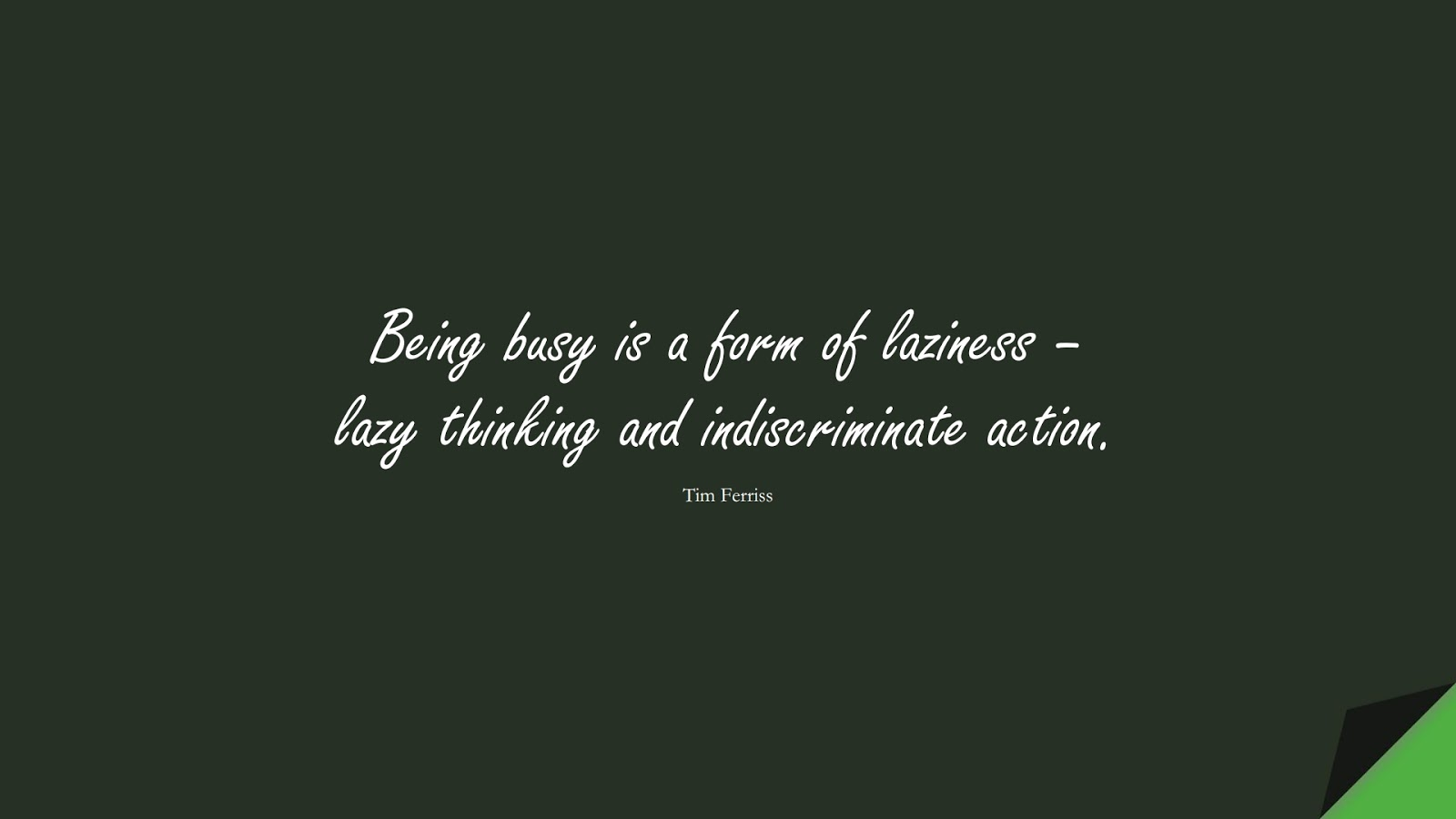 Being busy is a form of laziness – lazy thinking and indiscriminate action. (Tim Ferriss);  #TimFerrissQuotes
