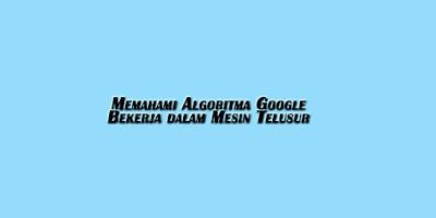 Memahami Algoritma Google Bekerja dalam Mesin Telusur