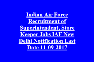 Indian Air Force Recruitment of Superintendent, Store Keeper Jobs IAF New Delhi Notification Last Date 11-09-2017
