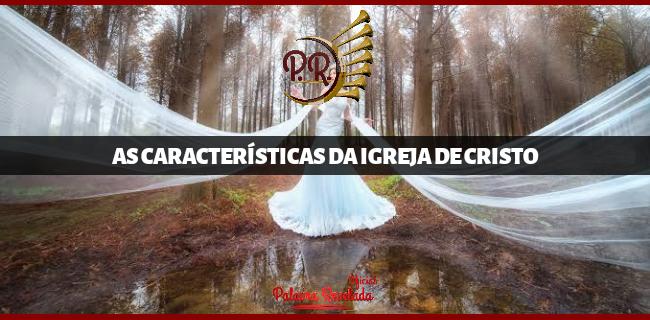 AS CARACTERÍSTICAS DA IGREJA DE CRISTO