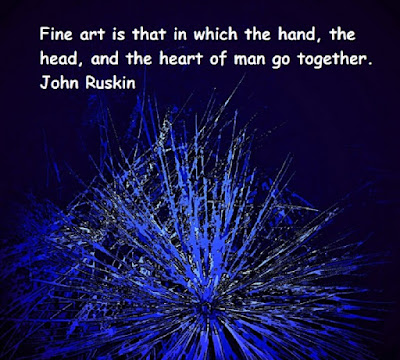 Fine Art is that in which the Hand the Head and the Heart of man go together. John Ruskin