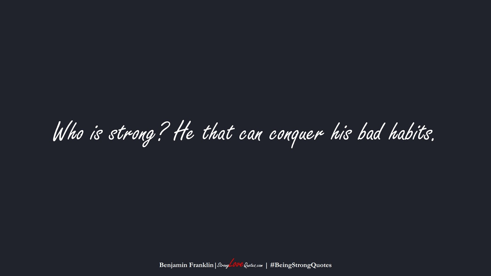 Who is strong? He that can conquer his bad habits. (Benjamin Franklin);  #BeingStrongQuotes