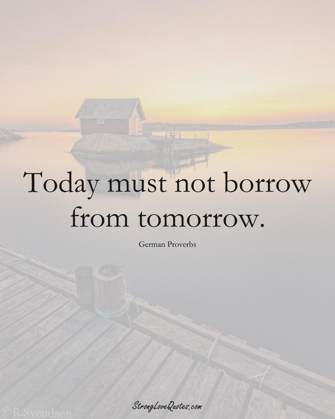 Today must not borrow from tomorrow. (German Sayings);  #EuropeanSayings