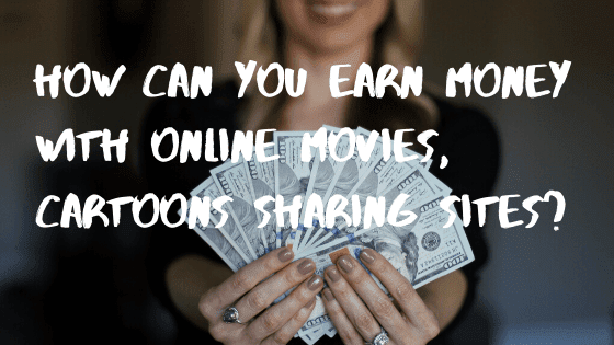 How can you earn money with online movies, cartoons sharing sites?
