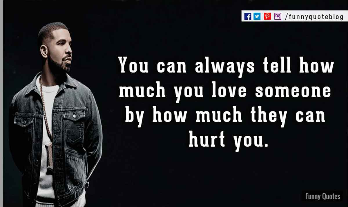 You can always tell how much you love someone by how much they can hurt you. ― Drake Love Quote