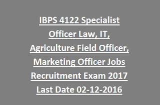 IBPS 4122 Specialist Officer Law, IT, Agriculture Field Officer, Marketing Officer Bank Jobs Recruitment Exam 2017 Last Date 02-12-2016