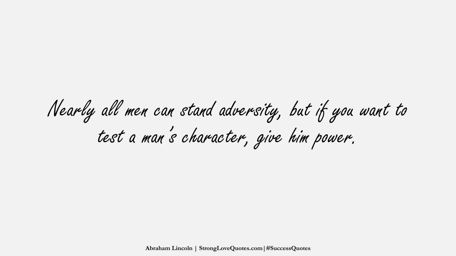 Nearly all men can stand adversity, but if you want to test a man's character, give him power. (Abraham Lincoln);  #SuccessQuotes