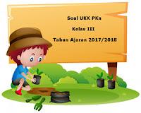 Soal UKK / UAS PKn Kelas 3 Semester 2 Terbaru Tahun Ajaran 2017/2018
