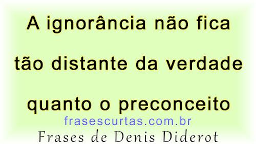 A ignorância não fica tão distante da verdade quanto o preconceito