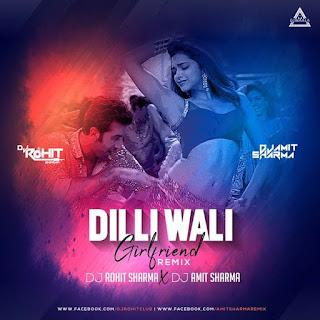 DILLI WALI GIRLFRIEND ( REMIX ) - DJ ROHIT SHARMA X DJ AMIT SHARMA