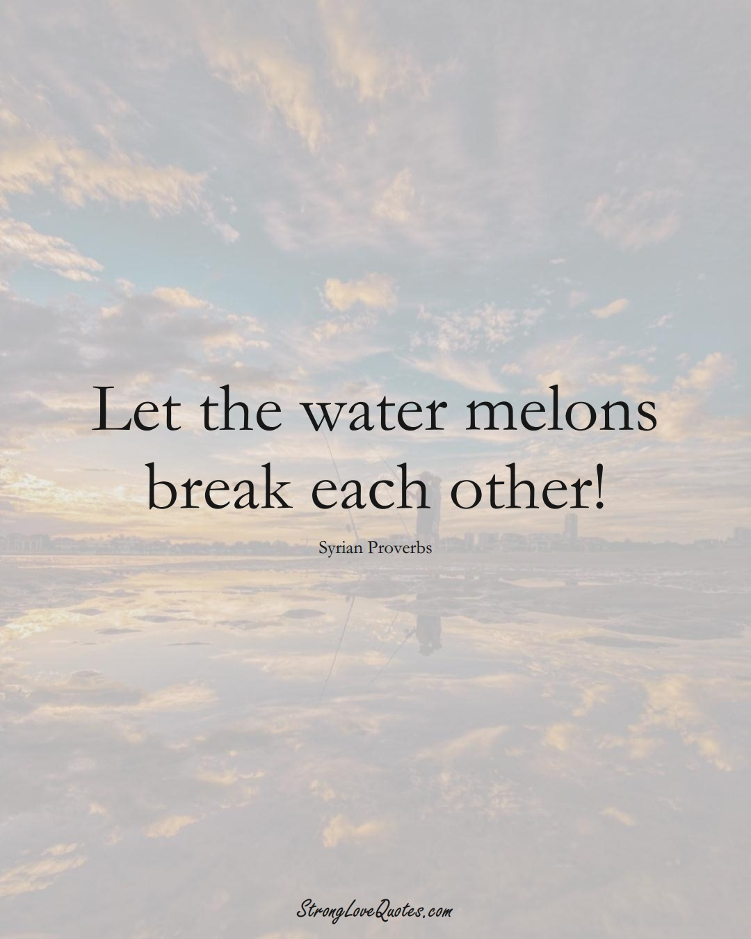 Let the water melons break each other! (Syrian Sayings);  #MiddleEasternSayings