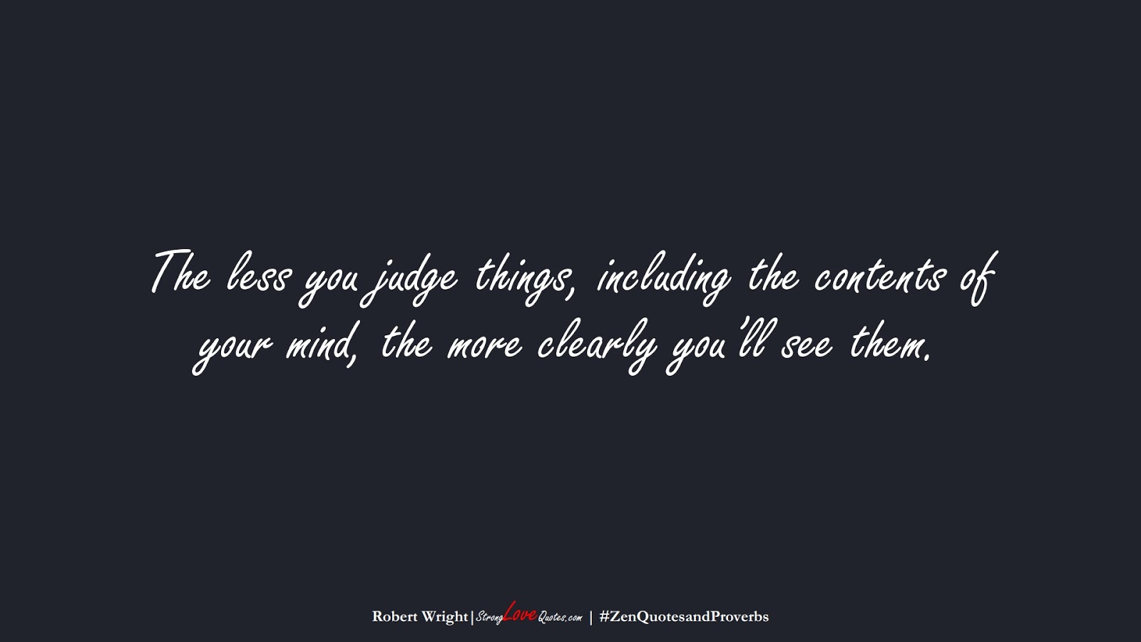 The less you judge things, including the contents of your mind, the more clearly you'll see them. (Robert Wright);  #ZenQuotesandProverbs