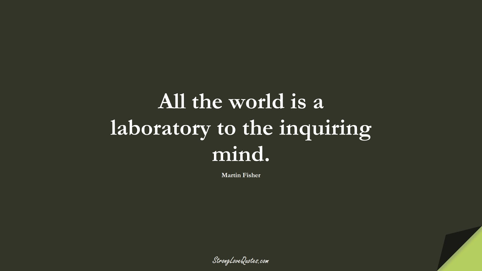 All the world is a laboratory to the inquiring mind. (Martin Fisher);  #LearningQuotes