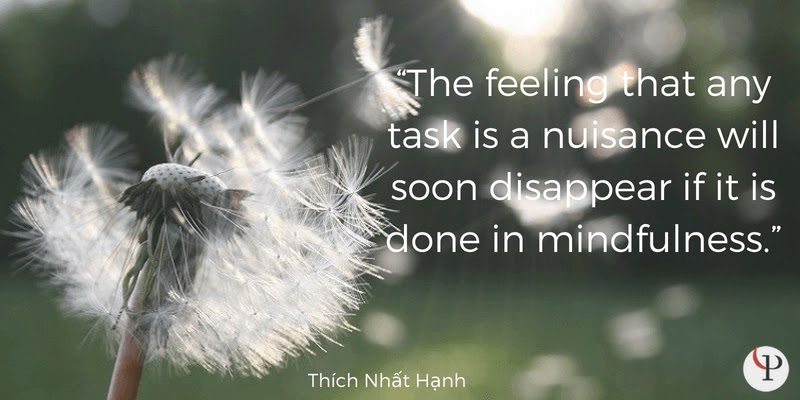 The feeling that any task is a nuisance will soon disappear if it is done in mindfulness. Thich Nhat Hanh