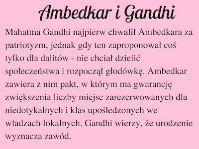 Mahatma Gandhi najpierw chwalił Ambedkara za patriotyzm, jednak gdy ten zaproponował coś tylko dla dalitów - nie chciał dzielić społeczeństwa i rozpoczął głodówkę. Ambedkar zawiera z nim pakt, w którym ma gwarancję zwiększenia liczby miejsc zarezerwowanych dla niedotykalnych i klas upośledzonych we władzach lokalnych. Gandhi wierzy, że urodzenie wyznacza zawód.