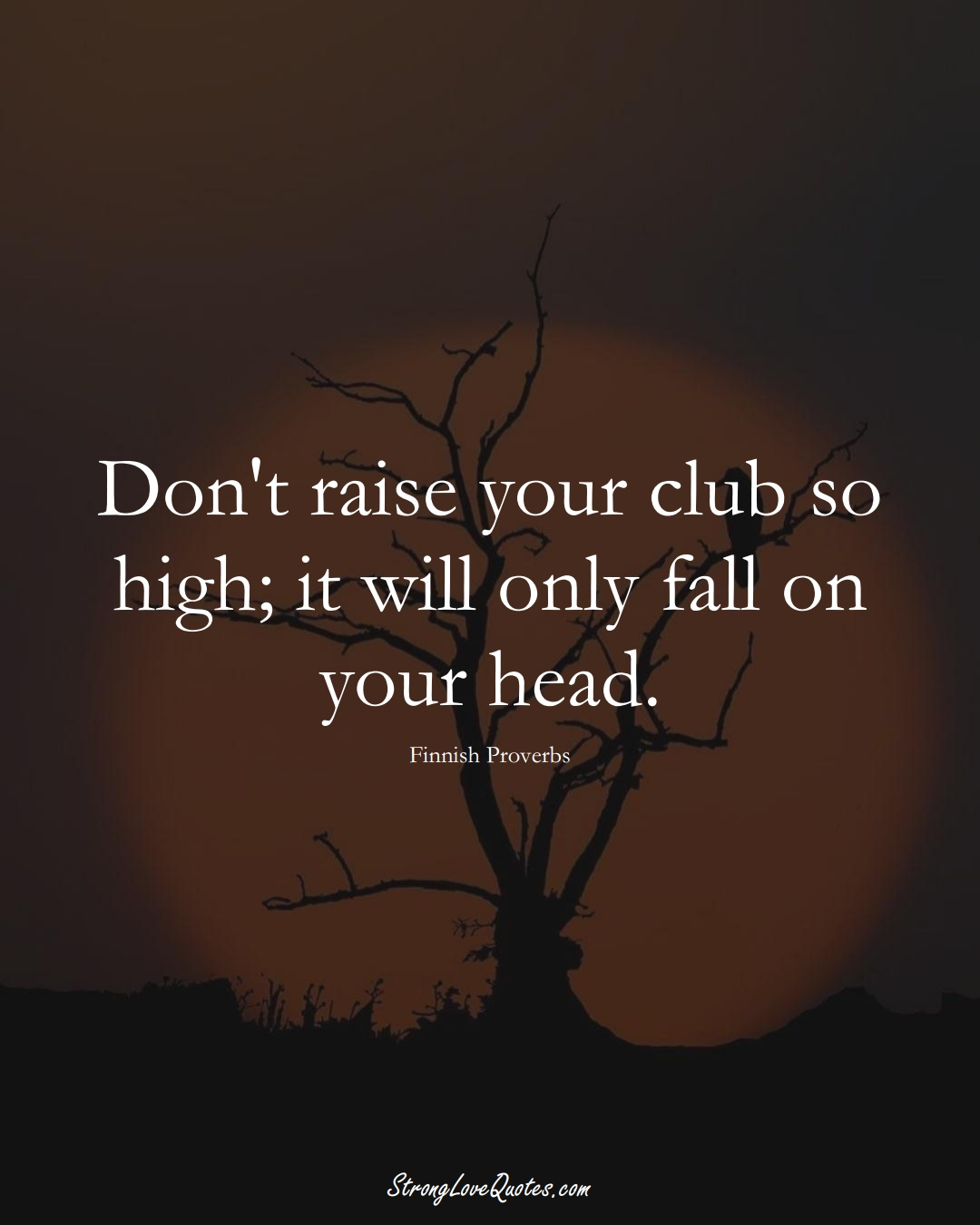 Don't raise your club so high; it will only fall on your head. (Finnish Sayings);  #EuropeanSayings
