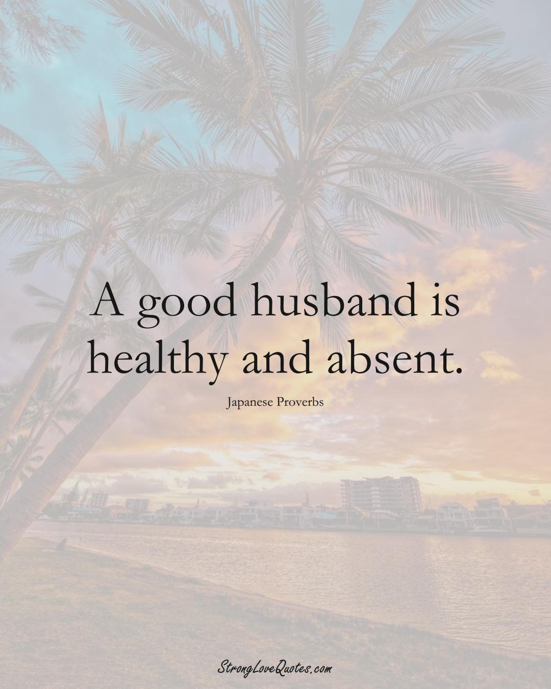 A good husband is healthy and absent. (Japanese Sayings);  #AsianSayings
