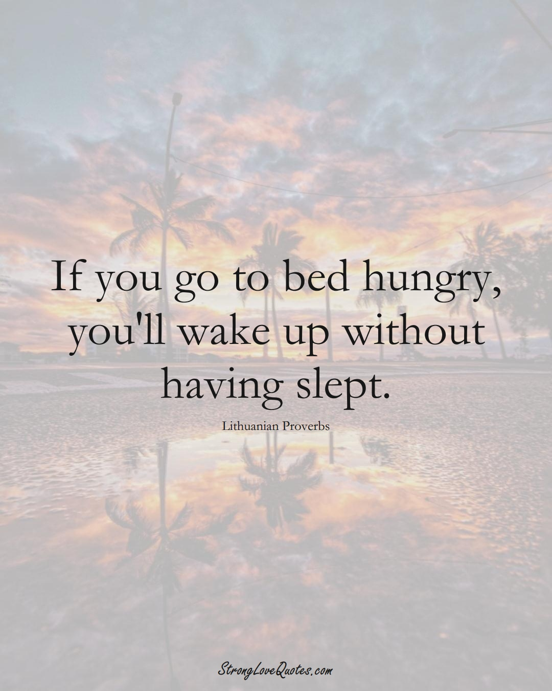 If you go to bed hungry, you'll wake up without having slept. (Lithuanian Sayings);  #AsianSayings