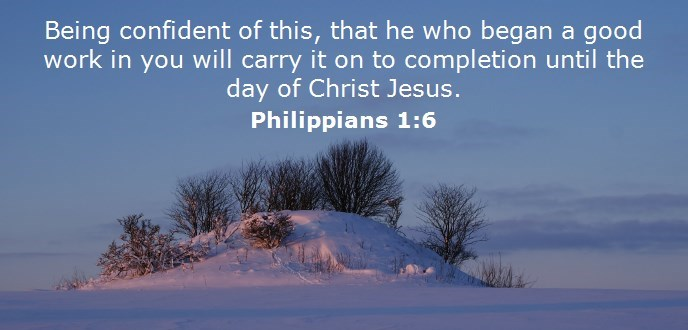 Being confident of this, that he who began a good work in you will carry it on to completion until the day of Christ Jesus.