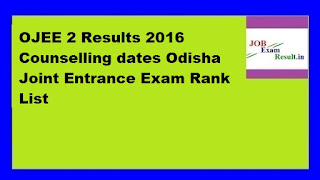 OJEE 2 Results 2016 Counselling dates Odisha Joint Entrance Exam Rank List