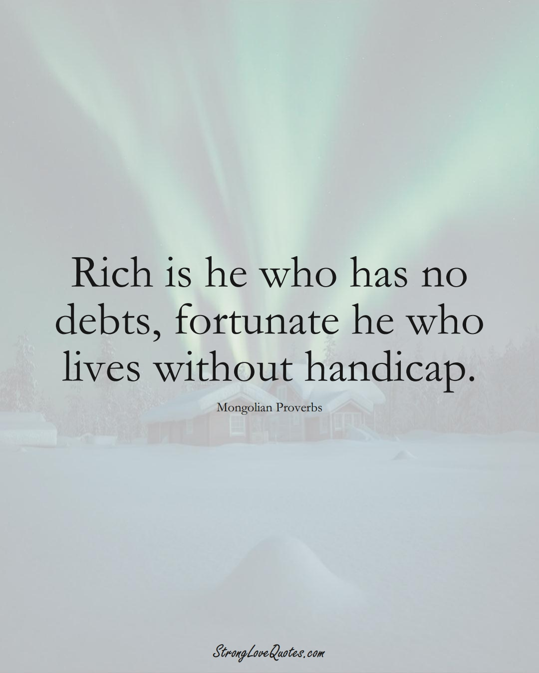 Rich is he who has no debts, fortunate he who lives without handicap. (Mongolian Sayings);  #AsianSayings