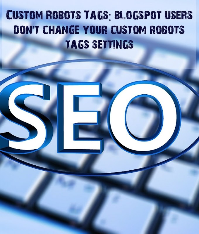 Custom Robots Tags: blogspot users don't change your custom robots tags settings