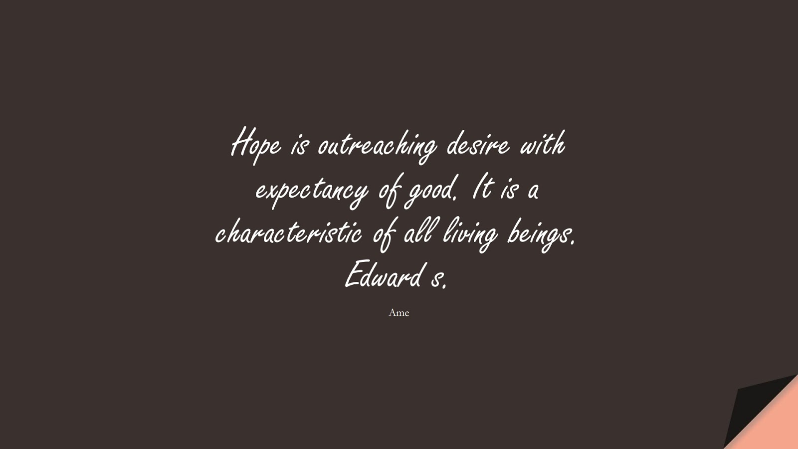Hope is outreaching desire with expectancy of good. It is a characteristic of all living beings. Edward s. (Ame);  #HopeQuotes