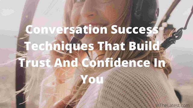 Conversation Success Techniques That Build Trust And Confidence In You