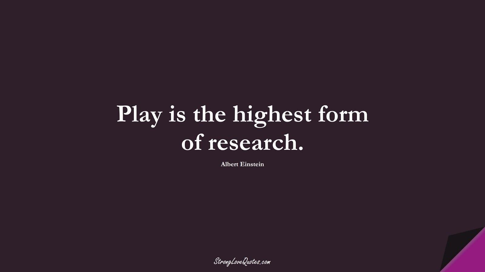 Play is the highest form of research. (Albert Einstein);  #EducationQuotes