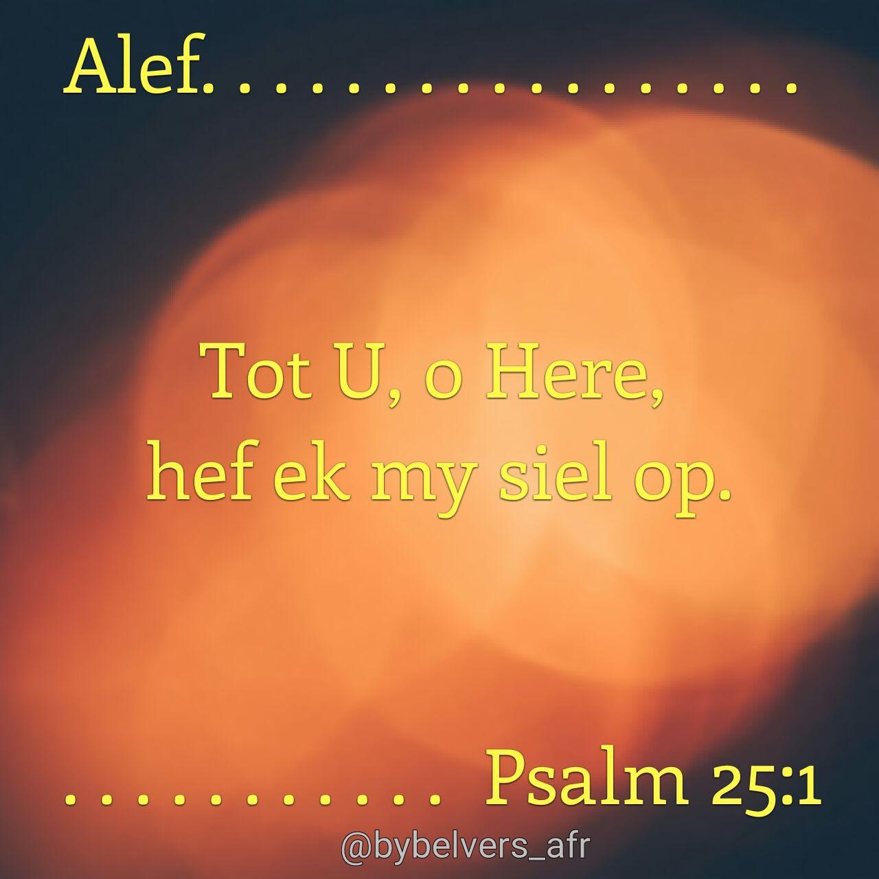 'n Psalm van Dawid. Alef. Tot U, o HERE, hef ek my siel op. Psalm 25 :1 #afrikaans #bybelvers