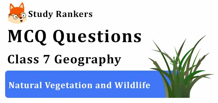 MCQ Questions for Class 7 Geography: Ch 6 Natural Vegetation and Wildlife