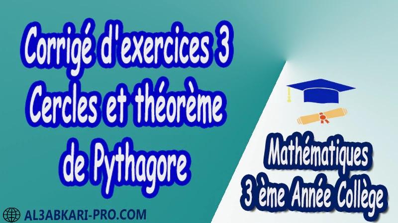 Corrigé d'exercices 3 Cercles et théorème de Pythagore - 3 ème Année Collège pdf Théorème de Pythagore pythagore Pythagore pythagore inverse Propriété Pythagore pythagore Réciproque du théorème de Pythagore Cercles et théorème de Pythagore Utilisation de la calculatrice Maths Mathématiques de 3 ème Année Collège BIOF 3AC Cours Théorème de Pythagore Résumé Théorème de Pythagore Exercices corrigés Théorème de Pythagore Devoirs corrigés Examens régionaux corrigés Fiches pédagogiques Contrôle corrigé Travaux dirigés td pdf