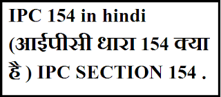 IPC 154 in hindi (आईपीसी धारा 154 क्या है ) IPC SECTION 154 .