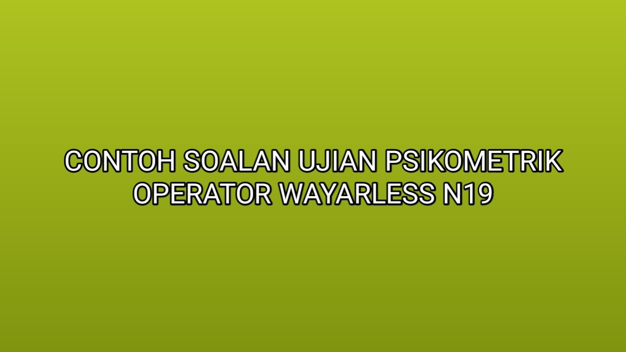Contoh Soalan Ujian Psikometrik Operator Wayarless N19 2020