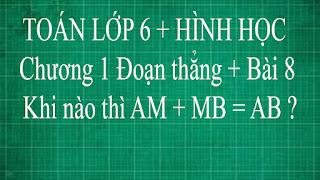 Toán lớp 6 Bài 8 Khi nào thì AM + MB = AB ? | thầy lợi hình học