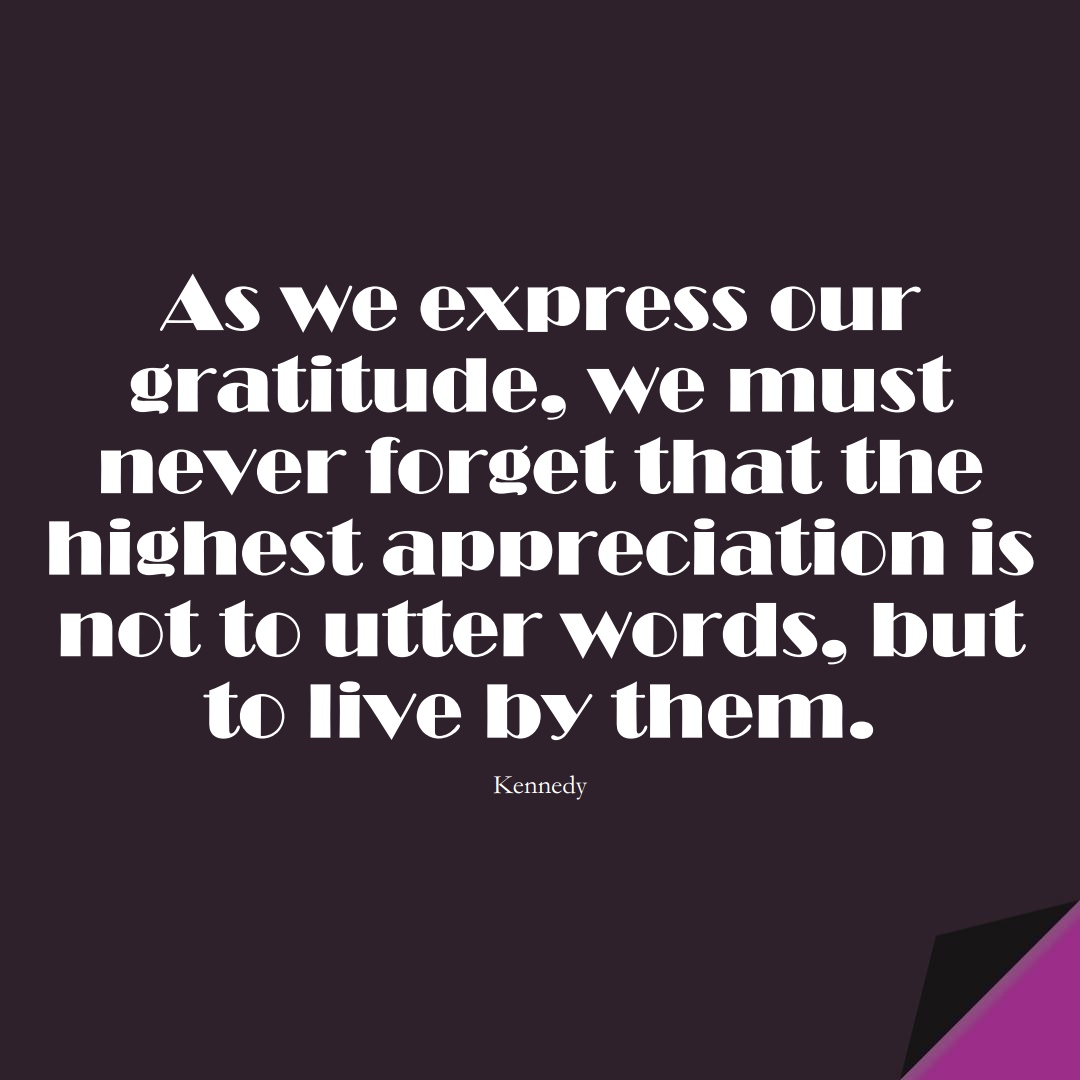 As we express our gratitude, we must never forget that the highest appreciation is not to utter words, but to live by them. (Kennedy);  #InspirationalQuotes