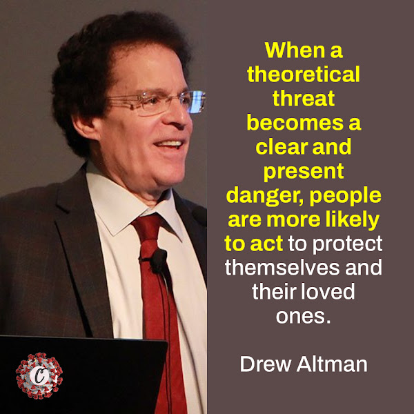 When a theoretical threat becomes a clear and present danger, people are more likely to act to protect themselves and their loved ones. — Drew Altman, the Kaiser Family Foundation's chief executive