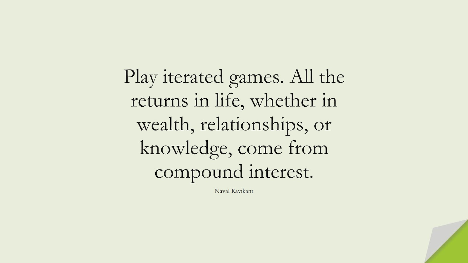 Play iterated games. All the returns in life, whether in wealth, relationships, or knowledge, come from compound interest. (Naval Ravikant);  #LifeQuotes