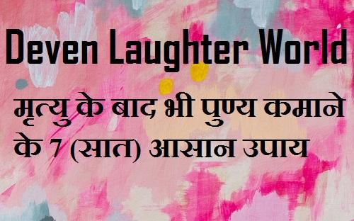 Deven Laughter World-मृत्यु के बाद भी पुण्य कमाने के 7 (सात) आसान उपाय